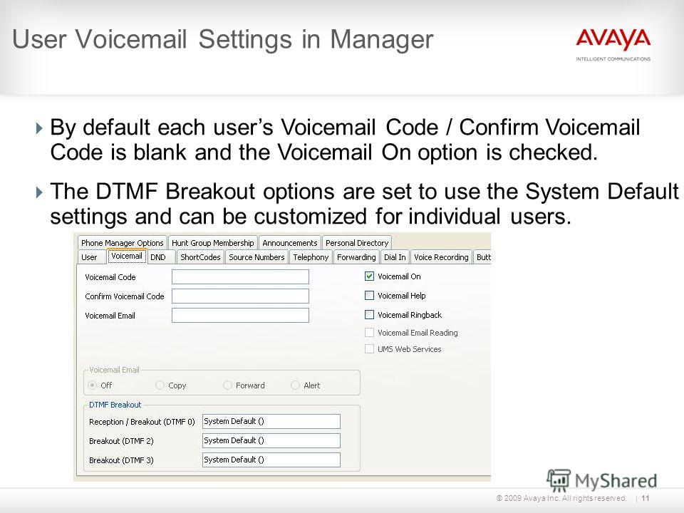 © 2009 Avaya Inc. All rights reserved.11 User Voicemail Settings in Manager By default each users Voicemail Code / Confirm Voicemail Code is blank and the Voicemail On option is checked. The DTMF Breakout options are set to use the System Default set