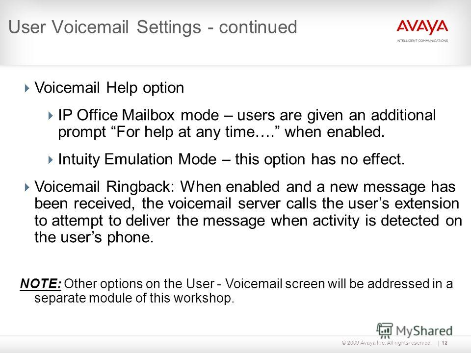 © 2009 Avaya Inc. All rights reserved.12 User Voicemail Settings - continued Voicemail Help option IP Office Mailbox mode – users are given an additional prompt For help at any time…. when enabled. Intuity Emulation Mode – this option has no effect.