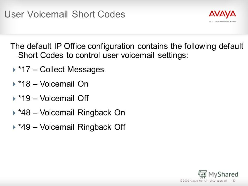 © 2009 Avaya Inc. All rights reserved.13 User Voicemail Short Codes The default IP Office configuration contains the following default Short Codes to control user voicemail settings: *17 – Collect Messages. *18 – Voicemail On *19 – Voicemail Off *48