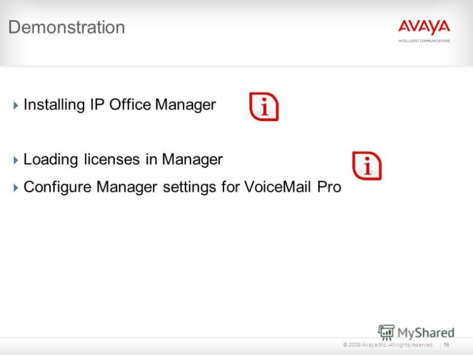 © 2009 Avaya Inc. All rights reserved.16 Demonstration Installing IP Office Manager Loading licenses in Manager Configure Manager settings for VoiceMail Pro