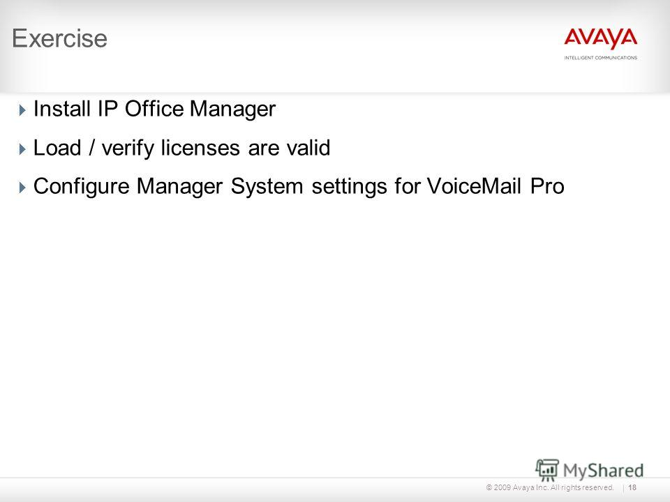 © 2009 Avaya Inc. All rights reserved.18 Exercise Install IP Office Manager Load / verify licenses are valid Configure Manager System settings for VoiceMail Pro