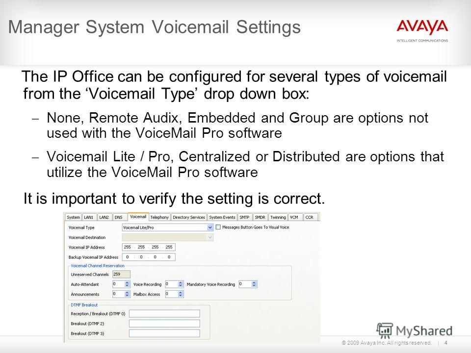 © 2009 Avaya Inc. All rights reserved.4 Manager System Voicemail Settings The IP Office can be configured for several types of voicemail from the Voicemail Type drop down box: – None, Remote Audix, Embedded and Group are options not used with the Voi
