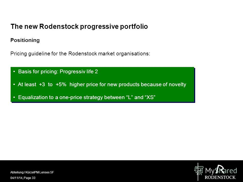 04/11/14, Page 33 Abteilung / KürzelPM Lenses SF The new Rodenstock progressive portfolio Positioning Pricing guideline for the Rodenstock market organisations: Basis for pricing: Progressiv life 2 At least +3 to +5% higher price for new products bec