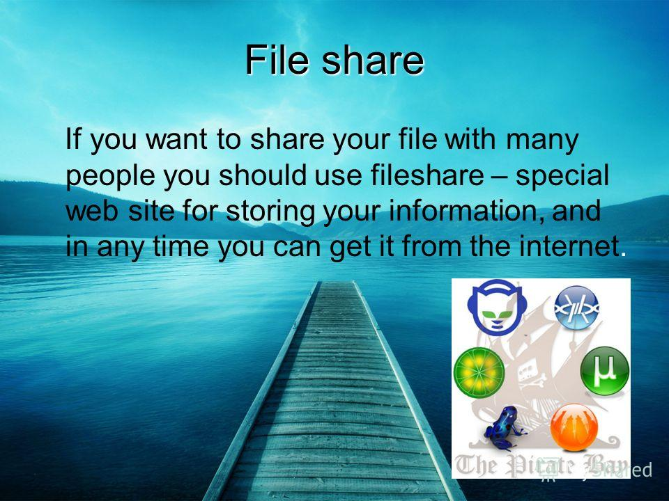 File share If you want to share your file with many people you should use fileshare – special web site for storing your information, and in any time you can get it from the internet.