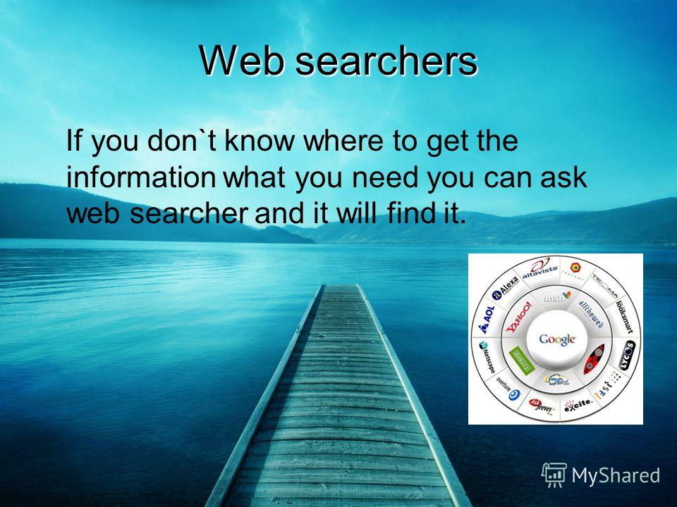 Web searchers If you don`t know where to get the information what you need you can ask web searcher and it will find it.