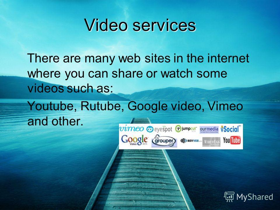 Video services There are many web sites in the internet where you can share or watch some videos such as: Youtube, Rutube, Google video, Vimeo and other.