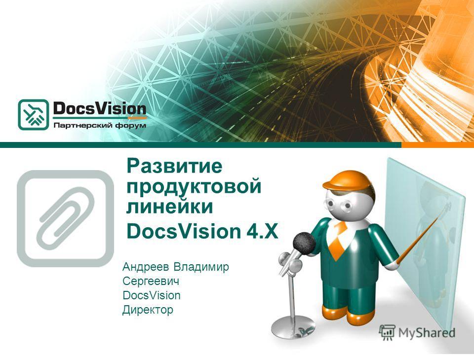 Развитие продуктовой линейки DocsVision 4. Х Андреев Владимир Сергеевич DocsVision Директор