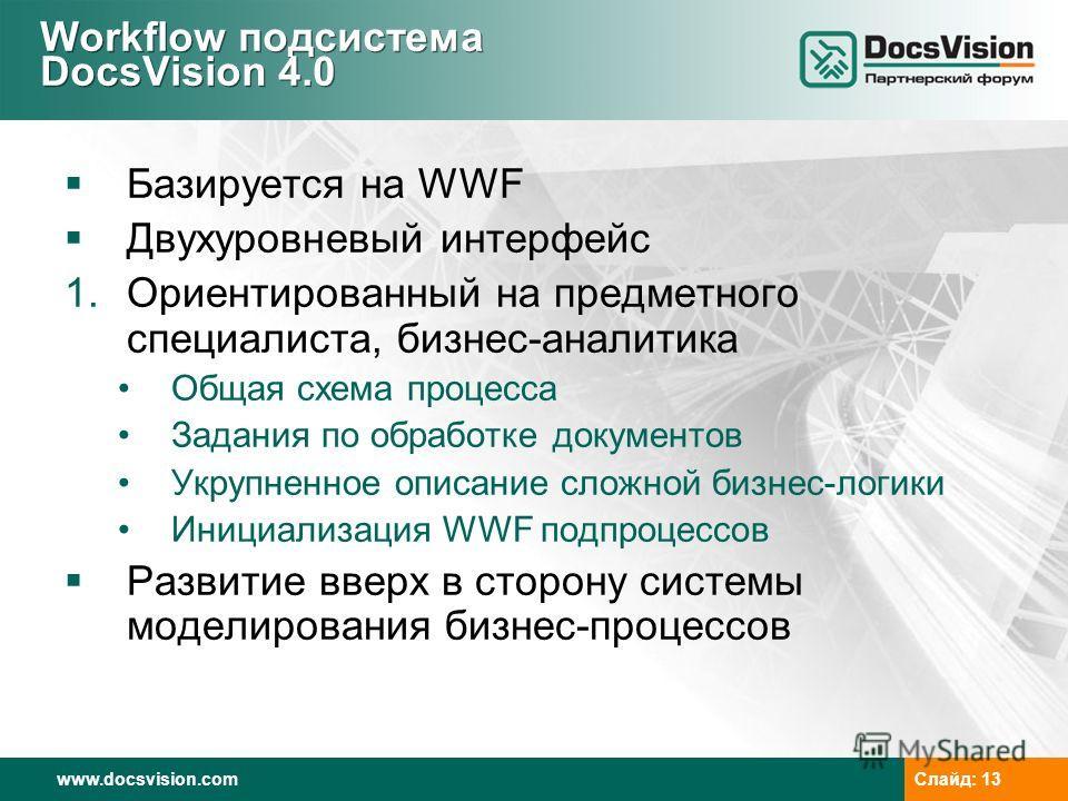 www.docsvision.com Слайд: 13 Workflow подсистема DocsVision 4.0 Базируется на WWF Двухуровневый интерфейс 1. Ориентированный на предметного специалиста, бизнес-аналитика Общая схема процесса Задания по обработке документов Укрупненное описание сложно
