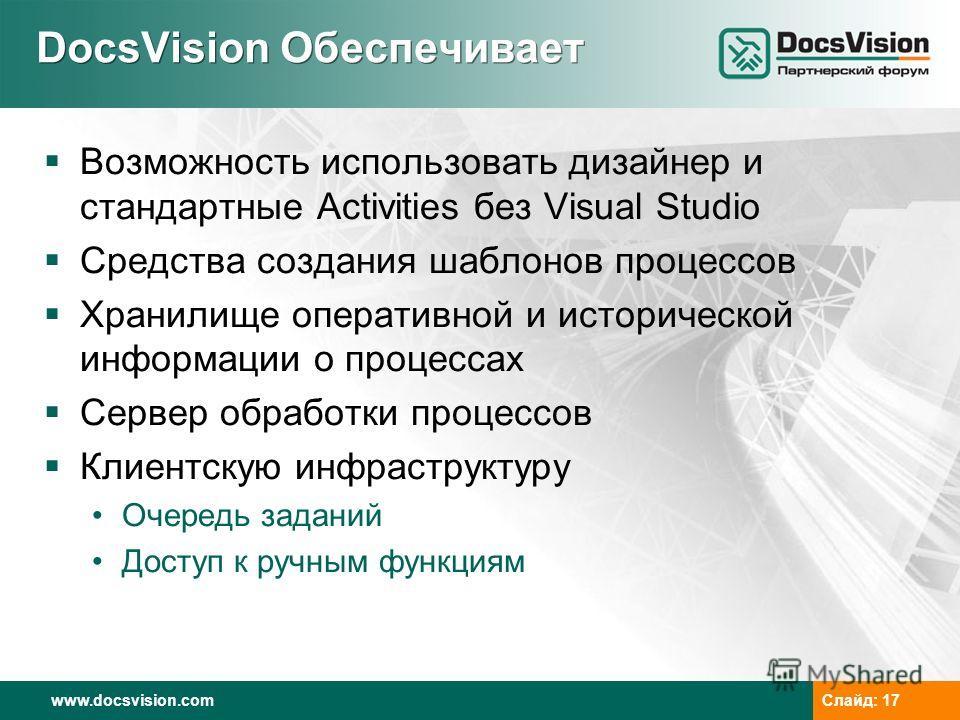 www.docsvision.com Слайд: 17 DocsVision Обеспечивает Возможность использовать дизайнер и стандартные Activities без Visual Studio Средства создания шаблонов процессов Хранилище оперативной и исторической информации о процессах Сервер обработки процес