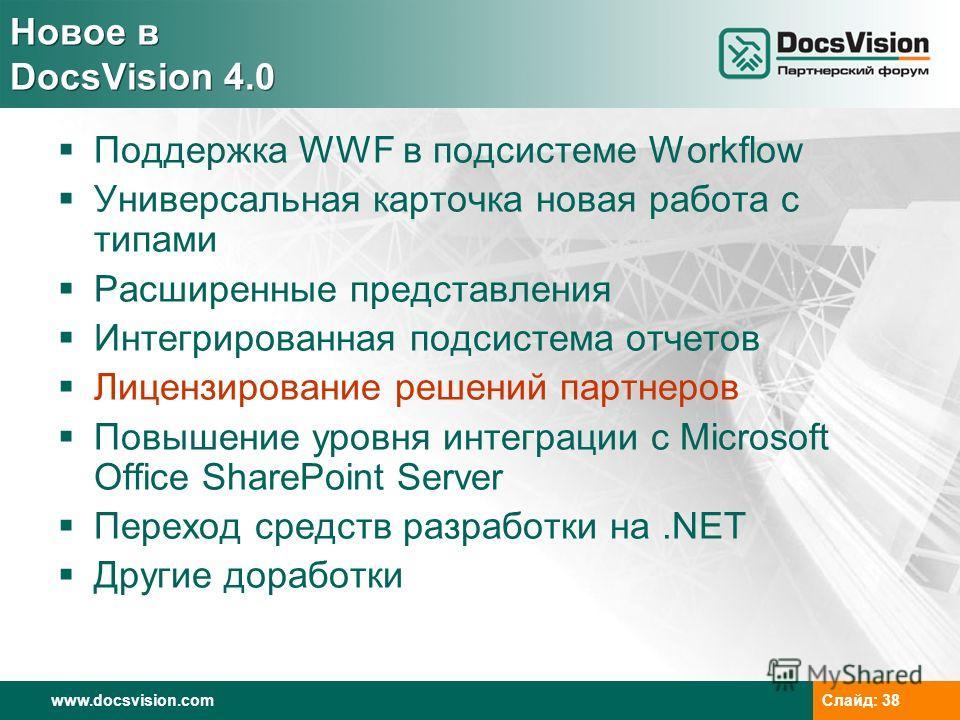 www.docsvision.com Слайд: 38 Новое в DocsVision 4.0 Поддержка WWF в подсистеме Workflow Универсальная карточка новая работа с типами Расширенные представления Интегрированная подсистема отчетов Лицензирование решений партнеров Повышение уровня интегр