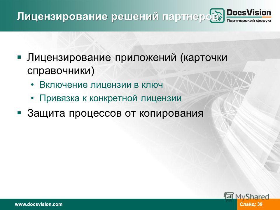 www.docsvision.com Слайд: 39 Лицензирование решений партнеров Лицензирование приложений (карточки справочники) Включение лицензии в ключ Привязка к конкретной лицензии Защита процессов от копирования