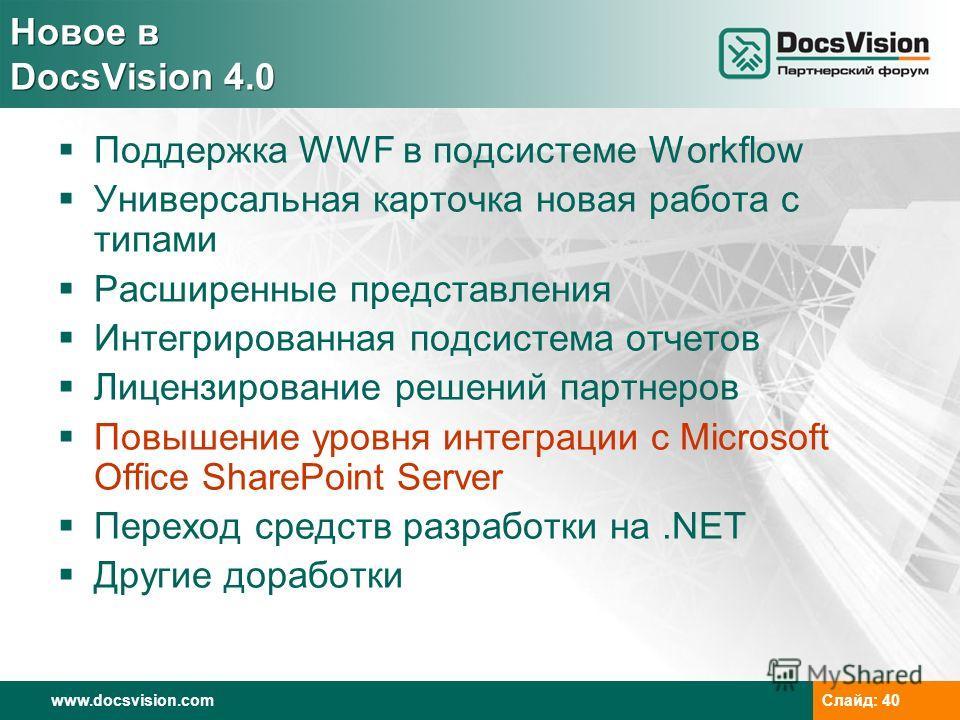 www.docsvision.com Слайд: 40 Новое в DocsVision 4.0 Поддержка WWF в подсистеме Workflow Универсальная карточка новая работа с типами Расширенные представления Интегрированная подсистема отчетов Лицензирование решений партнеров Повышение уровня интегр