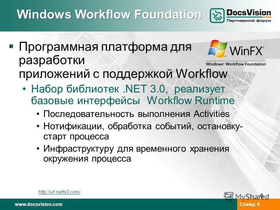 www.docsvision.com Слайд: 6 6 Windows Workflow Foundation Программная платформа для разработки приложений с поддержкой Workflow Набор библиотек.NET 3.0, реализует базовые интерфейсы Workflow Runtime Последовательность выполнения Activities Нотификаци