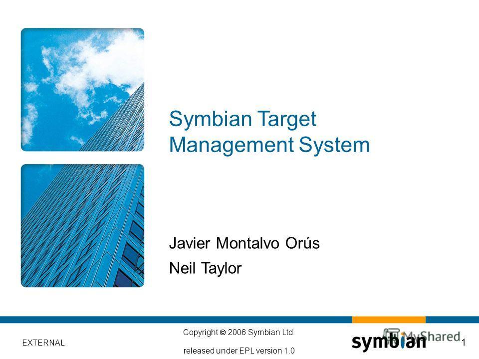 EXTERNAL Copyright 2006 Symbian Ltd. released under EPL version 1.0 1 Javier Montalvo Orús Neil Taylor Symbian Target Management System
