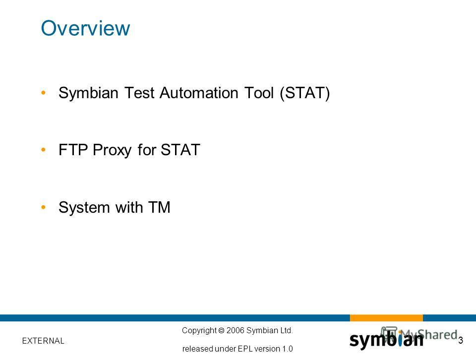EXTERNAL Copyright 2006 Symbian Ltd. released under EPL version 1.0 3 Overview Symbian Test Automation Tool (STAT) FTP Proxy for STAT System with TM