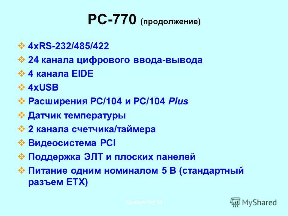 Moscow Sep 0433 PC-770 (продолжение) 4xRS-232/485/422 24 канала цифрового ввода-вывода 4 канала EIDE 4 хUSB Расширения PC/104 и PC/104 Plus Датчик температуры 2 канала счетчика/таймера Видеосистема PCI Поддержка ЭЛТ и плоских панелей Питание одним но