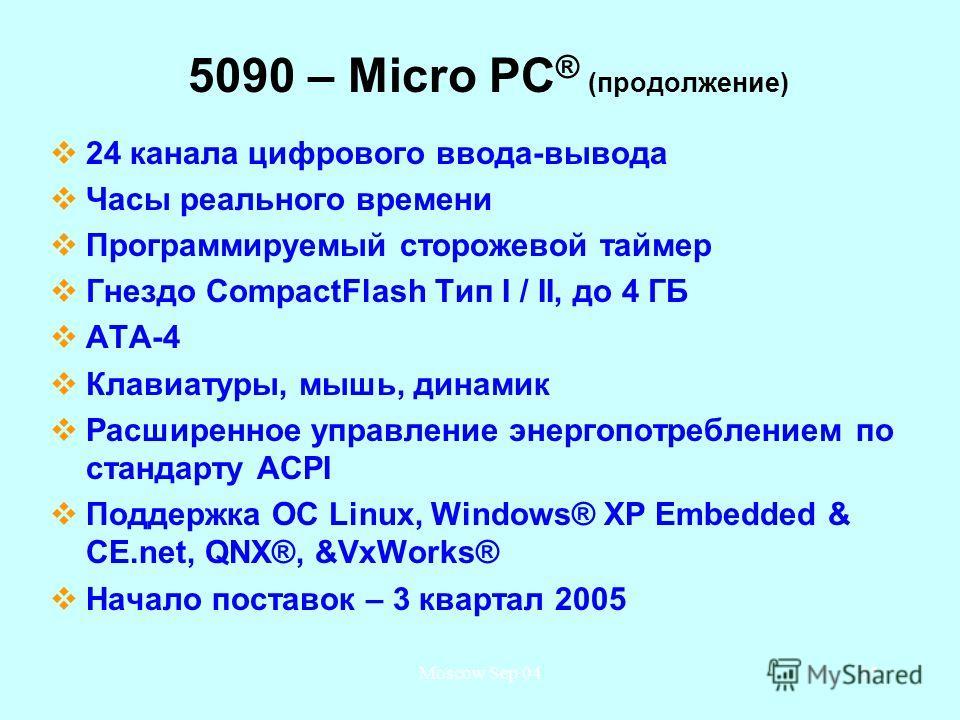 Moscow Sep 0435 5090 – Micro PC ® (продолжение) 24 канала цифрового ввода-вывода Часы реального времени Программируемый сторожевой таймер Гнездо CompactFlash Тип I / II, до 4 ГБ ATA-4 Клавиатуры, мышь, динамик Расширенное управление энергопотребление