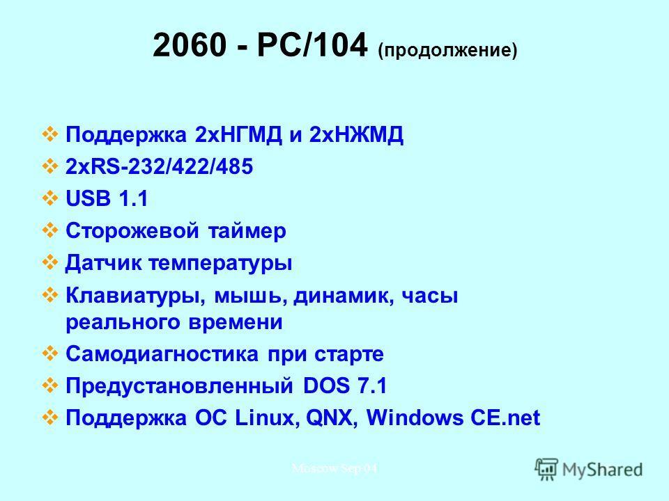 Moscow Sep 0439 2060 - PC/104 (продолжение) Поддержка 2 хНГМД и 2 хНЖМД 2 хRS-232/422/485 USB 1.1 Сторожевой таймер Датчик температуры Клавиатуры, мышь, динамик, часы реального времени Самодиагностика при старте Предустановленный DOS 7.1 Поддержка ОС