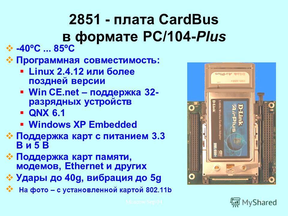 Moscow Sep 0440 2851 - плата CardBus в формате PC/104-Plus -40ºС... 85ºС Программная совместимость: Linux 2.4.12 или более поздней версии Win CE.net – поддержка 32- разрядных устройств QNX 6.1 Windows XP Embedded Поддержка карт с питанием 3.3 В и 5 В