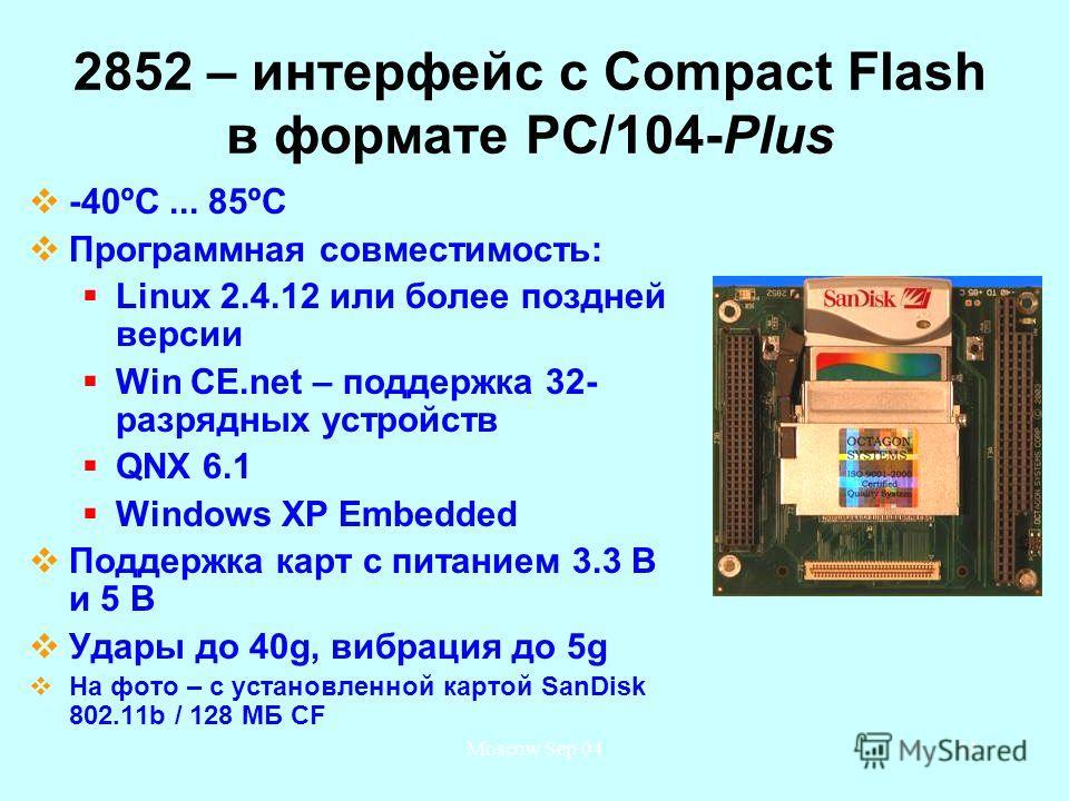 Moscow Sep 0441 2852 – интерфейс с Compact Flash в формате PC/104-Plus -40ºС... 85ºС Программная совместимость: Linux 2.4.12 или более поздней версии Win CE.net – поддержка 32- разрядных устройств QNX 6.1 Windows XP Embedded Поддержка карт с питанием