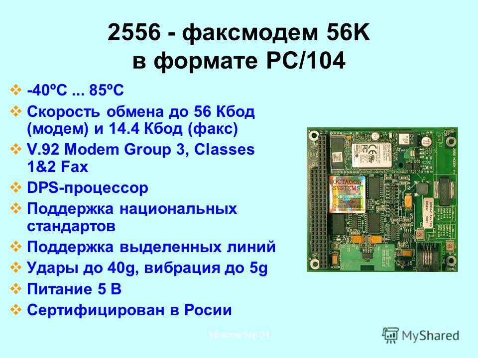 Moscow Sep 0442 2556 - факс-модем 56K в формате PC/104 -40ºС... 85ºС Скорость обмена до 56 Кбод (модем) и 14.4 Кбод (факс) V.92 Modem Group 3, Classes 1&2 Fax DPS-процессор Поддержка национальных стандартов Поддержка выделенных линий Удары до 40g, ви