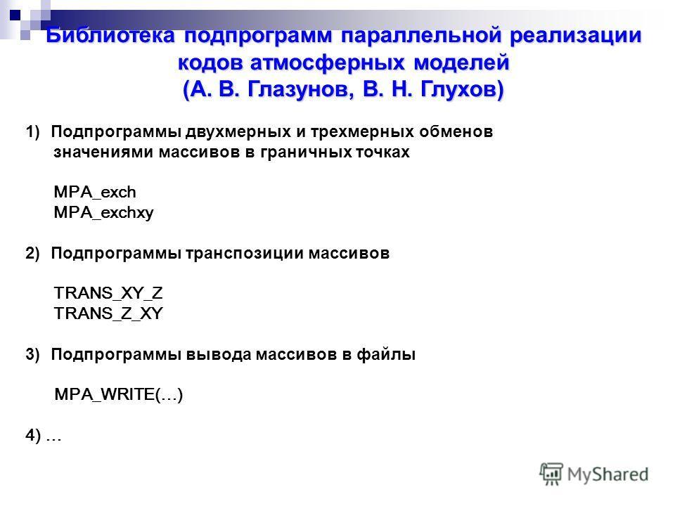Библиотека подпрограмм параллельной реализации кодов атмосферных моделей (А. В. Глазунов, В. Н. Глухов) 1)Подпрограммы двухмерных и трехмерных обменов значениями массивов в граничных точках MPA_exch MPA_exchxy 2)Подпрограммы транспозиции массивов TRA