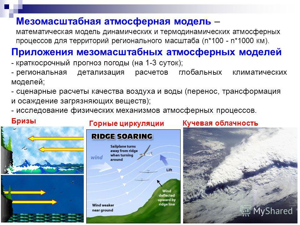 Мезомасштабная атмосферная модель – математическая модель динамических и термодинамических атмосферных процессов для территорий регионального масштаба (n*100 - n*1000 км). Приложения мезомасштабных атмосферных моделей - краткосрочный прогноз погоды (