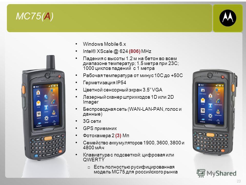 23 MC75(A) Windows Mobile 6. x Intel® XScale @ 624 (806) MHz Падения с высоты 1.2 м на бетон во всем диапазоне температур; 1.5 метра при 23C; 1000 циклов падений с 1 метра Рабочая температура от минус 10С до +50С Герметизация IP54 Цветной сенсорный э