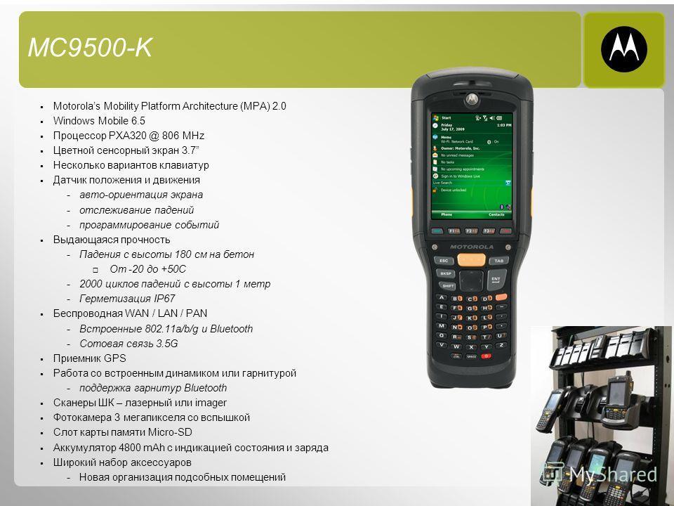 6 MC9500-K Motorolas Mobility Platform Architecture (MPA) 2.0 Windows Mobile 6.5 Процессор PXA320 @ 806 MHz Цветной сенсорный экран 3.7 Несколько вариантов клавиатур Датчик положения и движения - авто-ориентация экрана - отслеживание падений - програ
