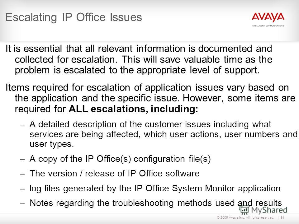 © 2009 Avaya Inc. All rights reserved.11 Escalating IP Office Issues It is essential that all relevant information is documented and collected for escalation. This will save valuable time as the problem is escalated to the appropriate level of suppor