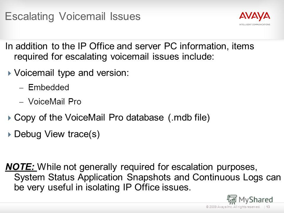 © 2009 Avaya Inc. All rights reserved.13 Escalating Voicemail Issues In addition to the IP Office and server PC information, items required for escalating voicemail issues include: Voicemail type and version: – Embedded – VoiceMail Pro Copy of the Vo