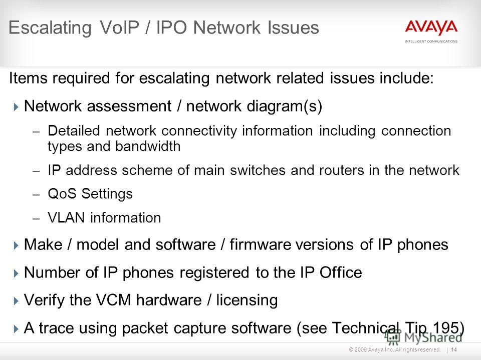 © 2009 Avaya Inc. All rights reserved.14 Escalating VoIP / IPO Network Issues Items required for escalating network related issues include: Network assessment / network diagram(s) – Detailed network connectivity information including connection types