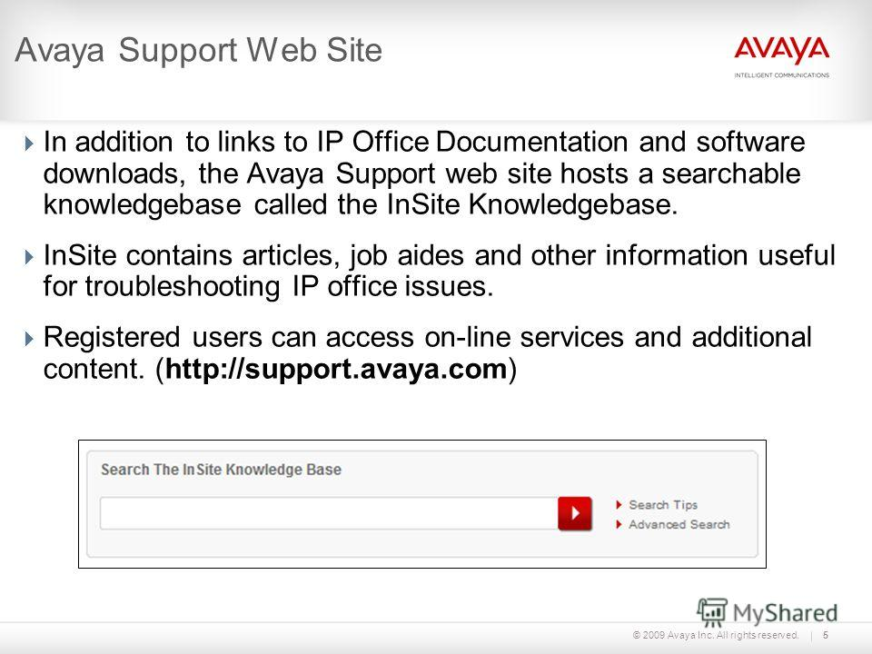 © 2009 Avaya Inc. All rights reserved.5 Avaya Support Web Site In addition to links to IP Office Documentation and software downloads, the Avaya Support web site hosts a searchable knowledgebase called the InSite Knowledgebase. InSite contains articl
