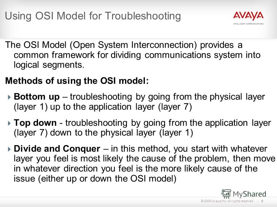 © 2009 Avaya Inc. All rights reserved.6 Using OSI Model for Troubleshooting The OSI Model (Open System Interconnection) provides a common framework for dividing communications system into logical segments. Methods of using the OSI model: Bottom up –