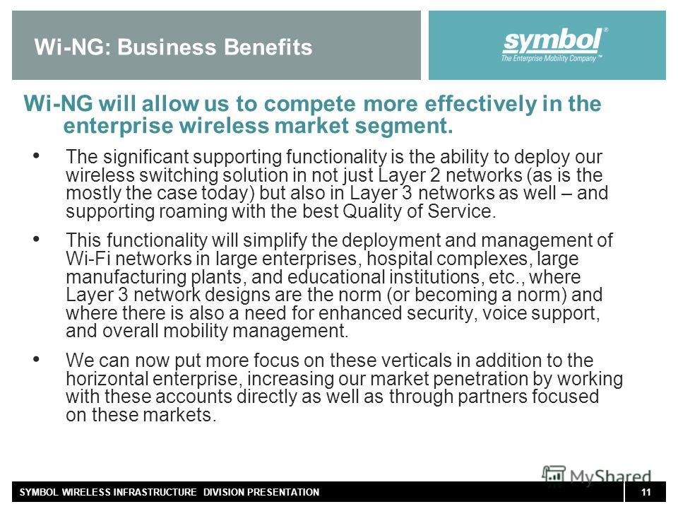 11SYMBOL WIRELESS INFRASTRUCTURE DIVISION PRESENTATION Wi-NG: Business Benefits Wi-NG will allow us to compete more effectively in the enterprise wireless market segment. The significant supporting functionality is the ability to deploy our wireless