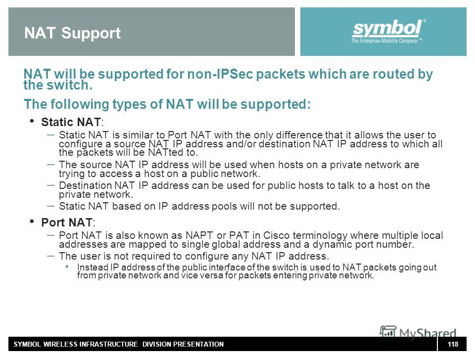 118SYMBOL WIRELESS INFRASTRUCTURE DIVISION PRESENTATION NAT Support NAT will be supported for non-IPSec packets which are routed by the switch. The following types of NAT will be supported: Static NAT: – Static NAT is similar to Port NAT with the onl