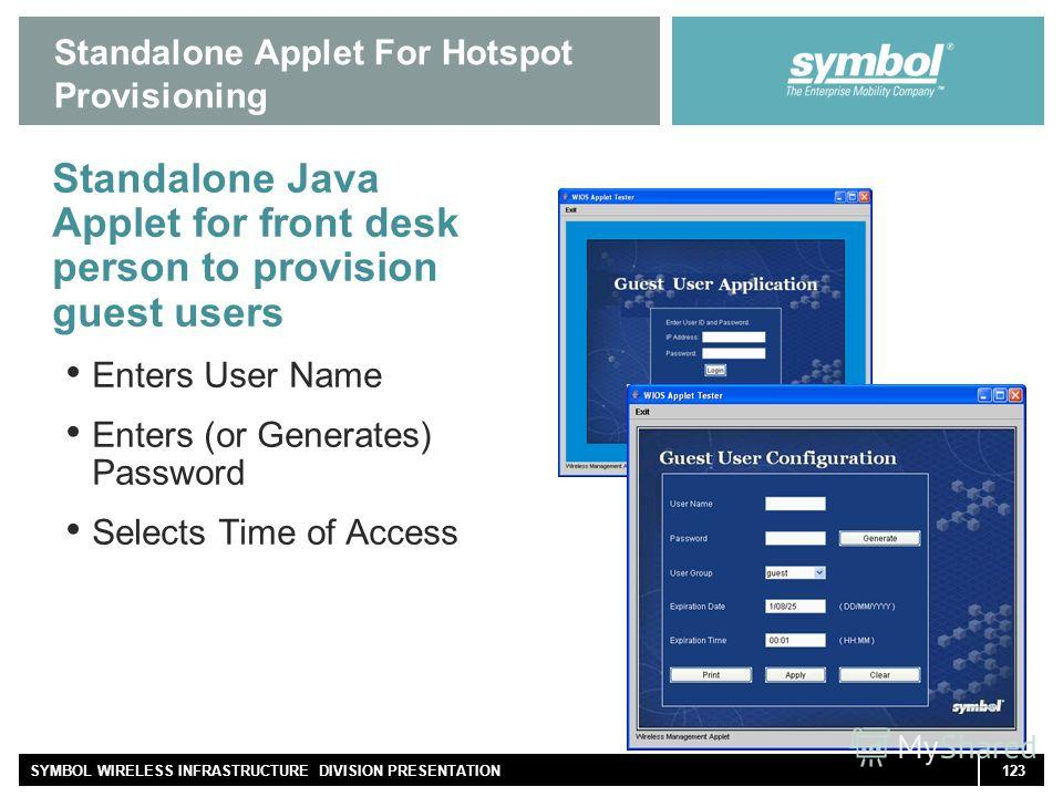 123SYMBOL WIRELESS INFRASTRUCTURE DIVISION PRESENTATION Standalone Applet For Hotspot Provisioning Standalone Java Applet for front desk person to provision guest users Enters User Name Enters (or Generates) Password Selects Time of Access