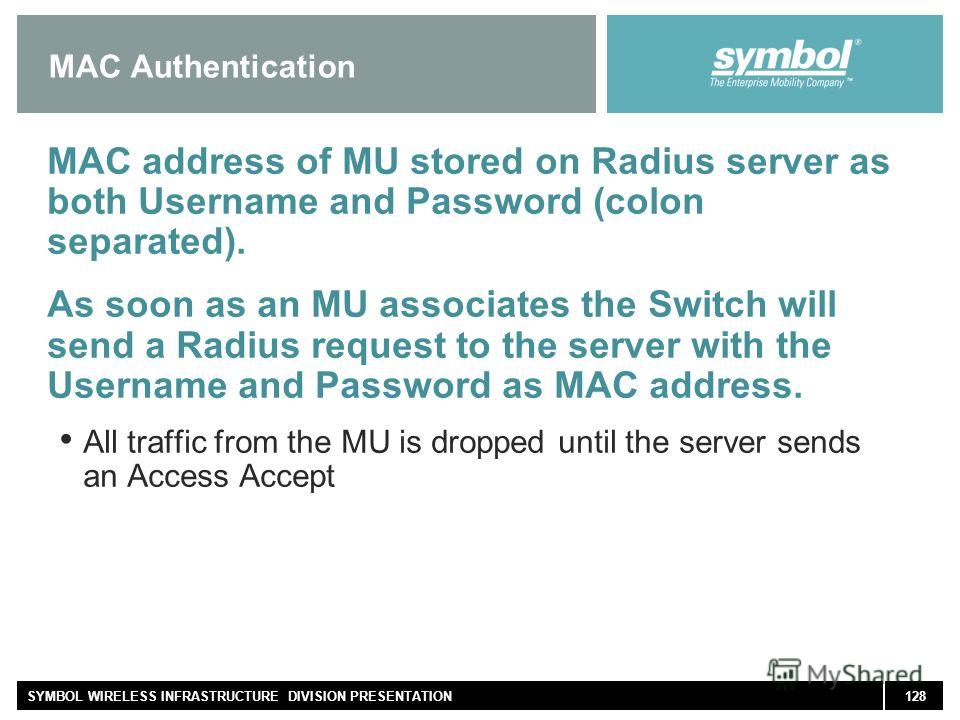 128SYMBOL WIRELESS INFRASTRUCTURE DIVISION PRESENTATION MAC Authentication MAC address of MU stored on Radius server as both Username and Password (colon separated). As soon as an MU associates the Switch will send a Radius request to the server with