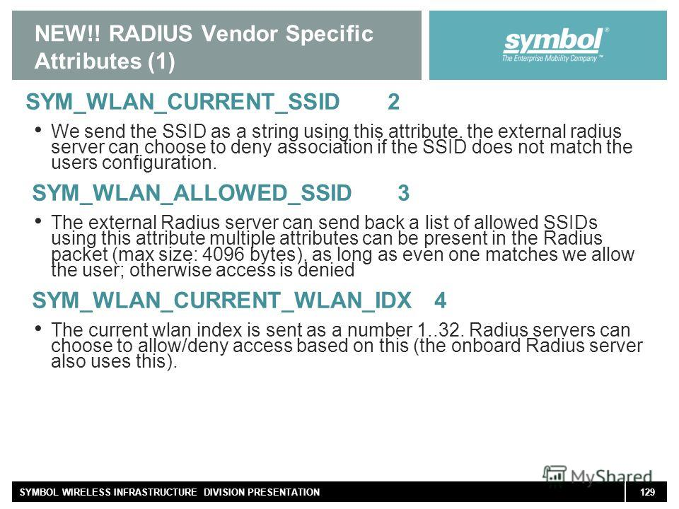 129SYMBOL WIRELESS INFRASTRUCTURE DIVISION PRESENTATION NEW!! RADIUS Vendor Specific Attributes (1) SYM_WLAN_CURRENT_SSID 2 We send the SSID as a string using this attribute. the external radius server can choose to deny association if the SSID does