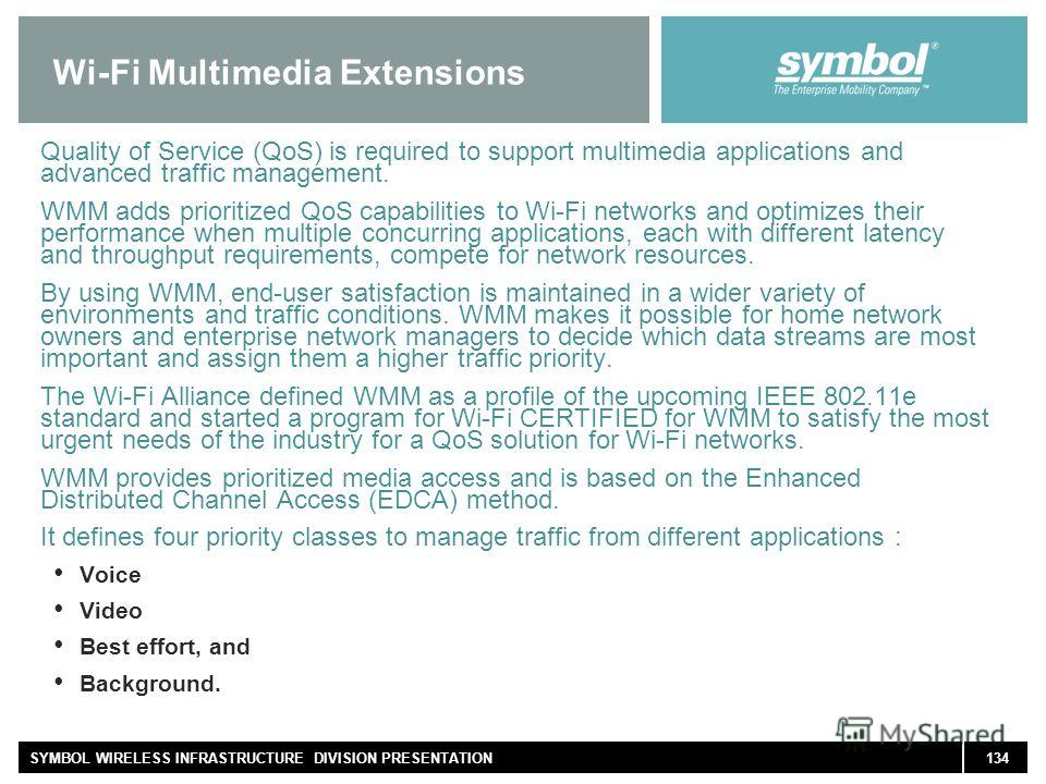 134SYMBOL WIRELESS INFRASTRUCTURE DIVISION PRESENTATION Wi-Fi Multimedia Extensions Quality of Service (QoS) is required to support multimedia applications and advanced traffic management. WMM adds prioritized QoS capabilities to Wi-Fi networks and o