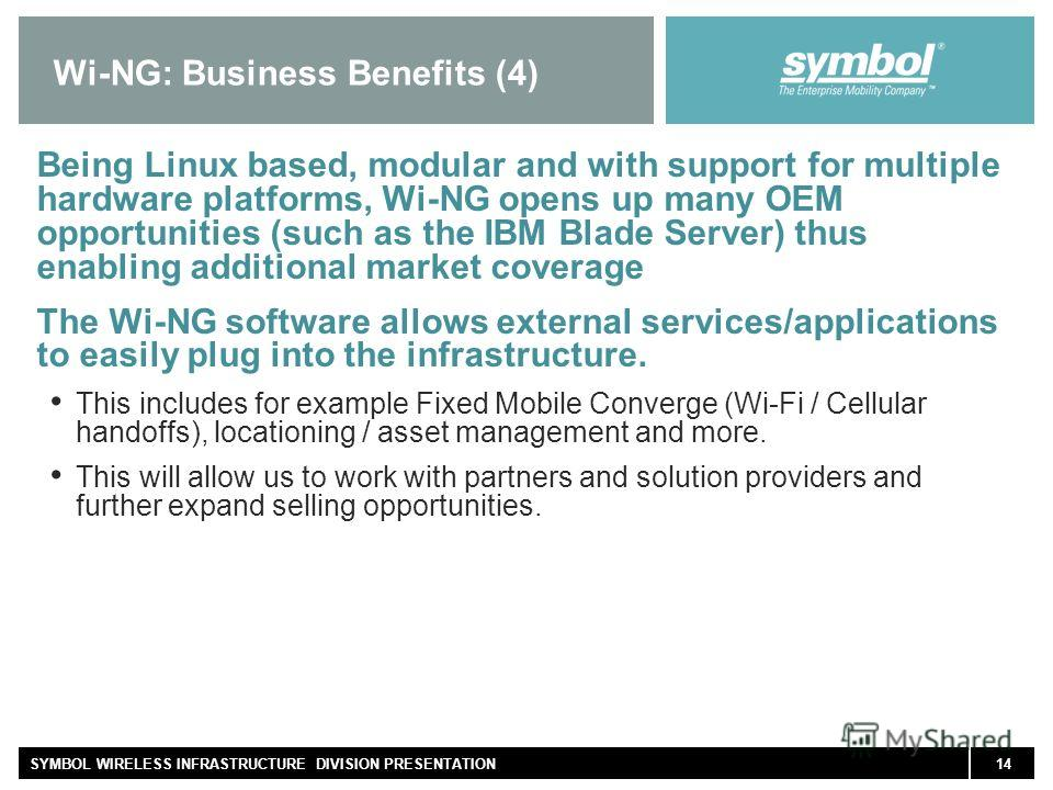 14SYMBOL WIRELESS INFRASTRUCTURE DIVISION PRESENTATION Wi-NG: Business Benefits (4) Being Linux based, modular and with support for multiple hardware platforms, Wi-NG opens up many OEM opportunities (such as the IBM Blade Server) thus enabling additi