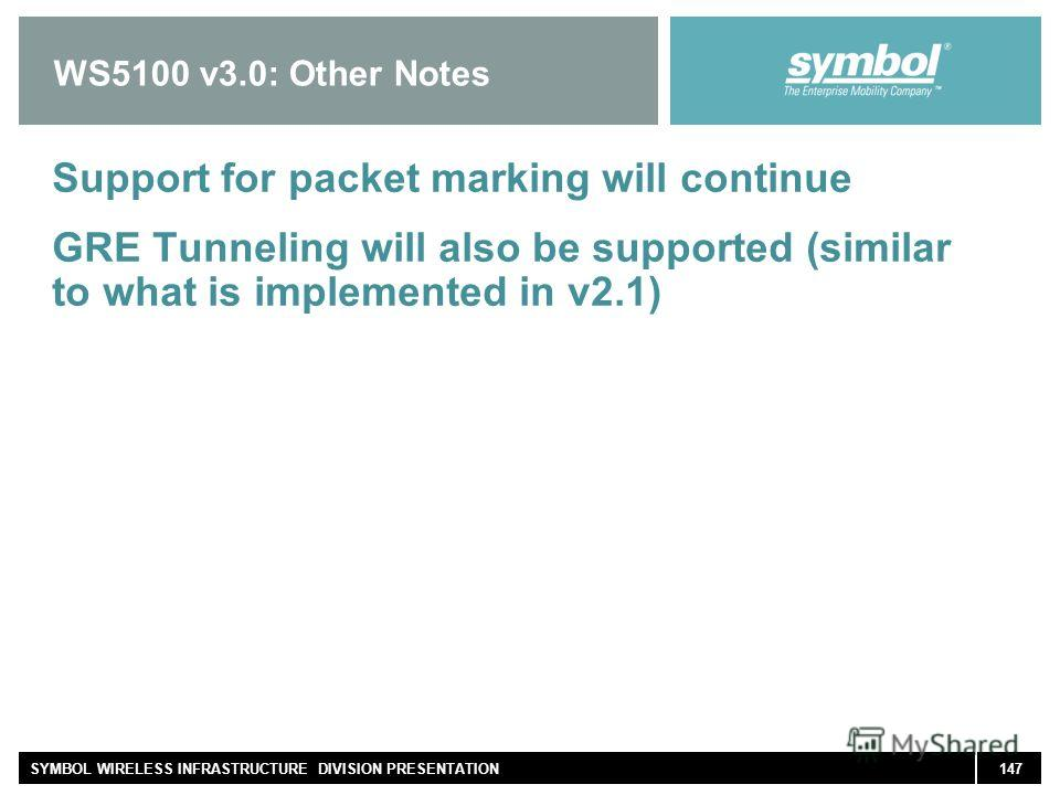 147SYMBOL WIRELESS INFRASTRUCTURE DIVISION PRESENTATION WS5100 v3.0: Other Notes Support for packet marking will continue GRE Tunneling will also be supported (similar to what is implemented in v2.1)
