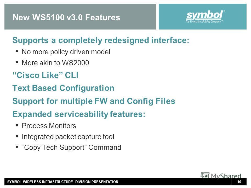 16SYMBOL WIRELESS INFRASTRUCTURE DIVISION PRESENTATION New WS5100 v3.0 Features Supports a completely redesigned interface: No more policy driven model More akin to WS2000 Cisco Like CLI Text Based Configuration Support for multiple FW and Config Fil