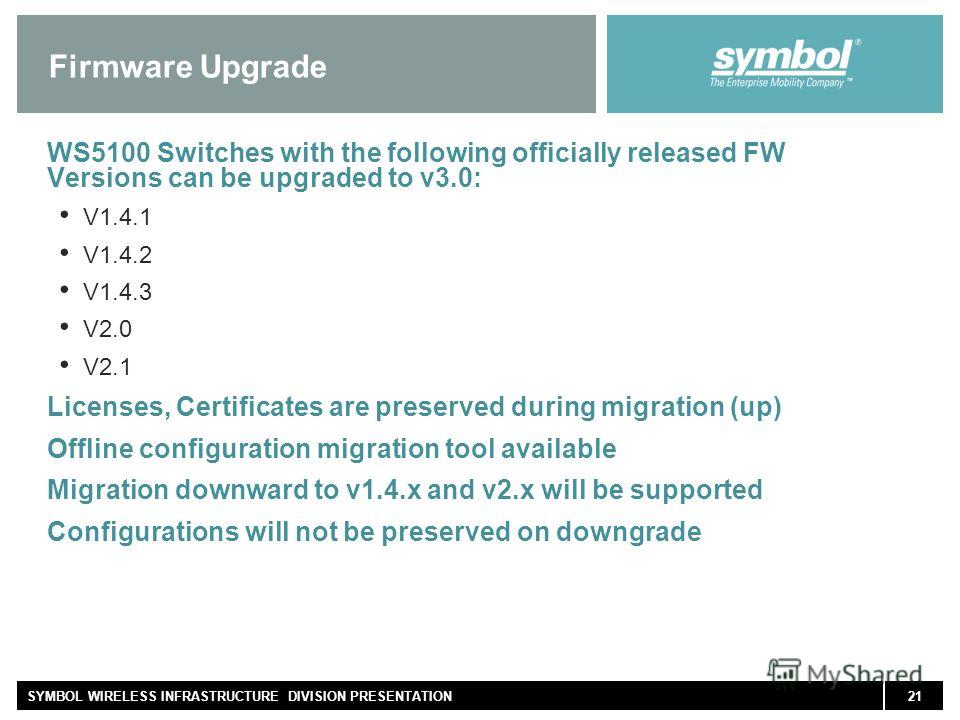 21SYMBOL WIRELESS INFRASTRUCTURE DIVISION PRESENTATION Firmware Upgrade WS5100 Switches with the following officially released FW Versions can be upgraded to v3.0: V1.4.1 V1.4.2 V1.4.3 V2.0 V2.1 Licenses, Certificates are preserved during migration (