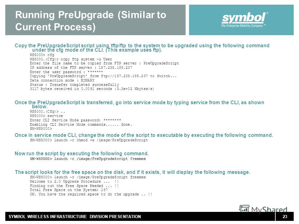 23SYMBOL WIRELESS INFRASTRUCTURE DIVISION PRESENTATION Running PreUpgrade (Similar to Current Process) Copy the PreUpgradeScript script using tftp/ftp to the system to be upgraded using the following command under the cfg mode of the CLI. (This examp