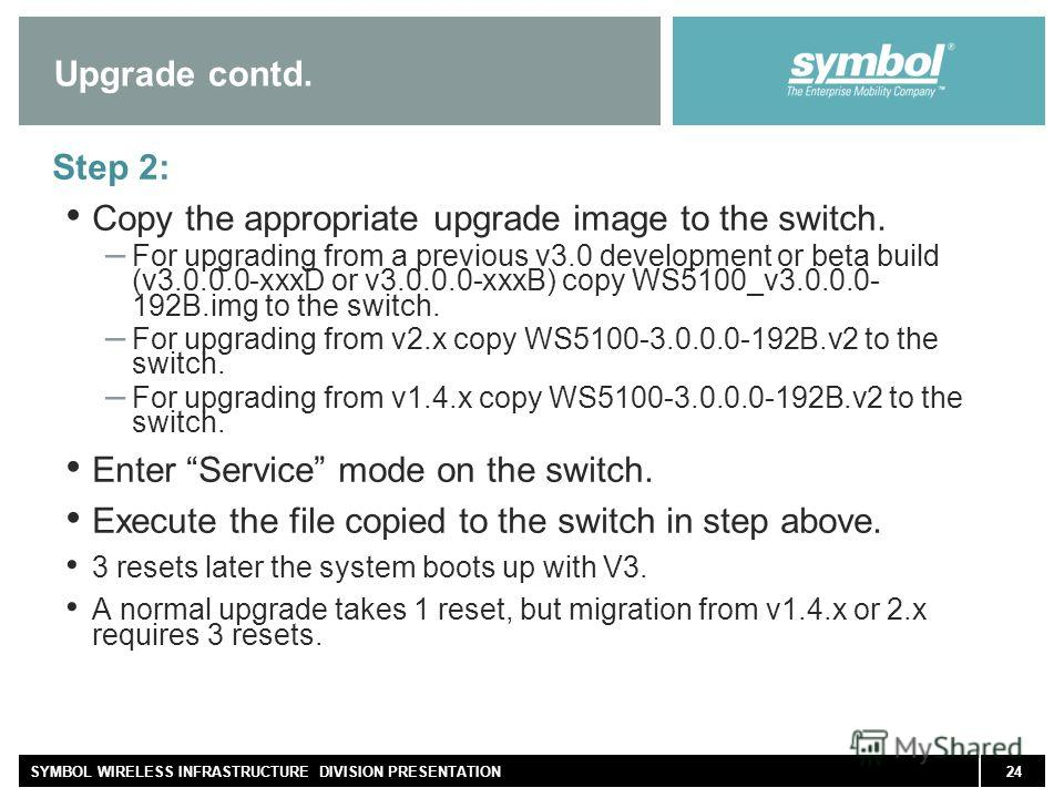 24SYMBOL WIRELESS INFRASTRUCTURE DIVISION PRESENTATION Upgrade contd. Step 2: Copy the appropriate upgrade image to the switch. – For upgrading from a previous v3.0 development or beta build (v3.0.0.0-xxxD or v3.0.0.0-xxxB) copy WS5100_v3.0.0.0- 192B