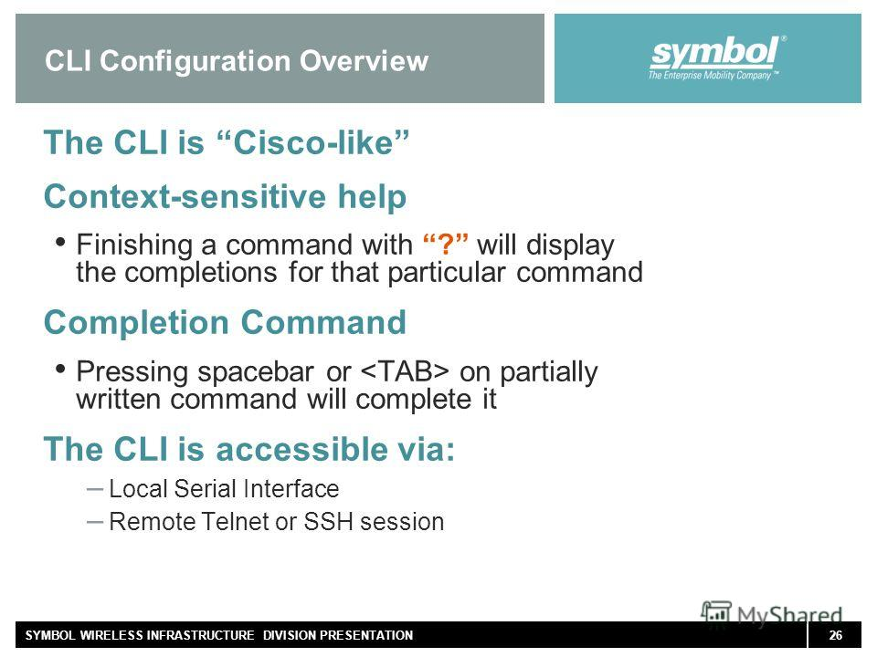 26SYMBOL WIRELESS INFRASTRUCTURE DIVISION PRESENTATION CLI Configuration Overview The CLI is Cisco-like Context-sensitive help Finishing a command with ? will display the completions for that particular command Completion Command Pressing spacebar or