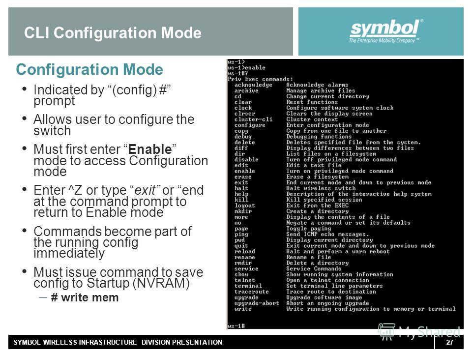 27SYMBOL WIRELESS INFRASTRUCTURE DIVISION PRESENTATION CLI Configuration Mode Configuration Mode Indicated by (config) # prompt Allows user to configure the switch Must first enter Enable mode to access Configuration mode Enter ^Z or type exit or end
