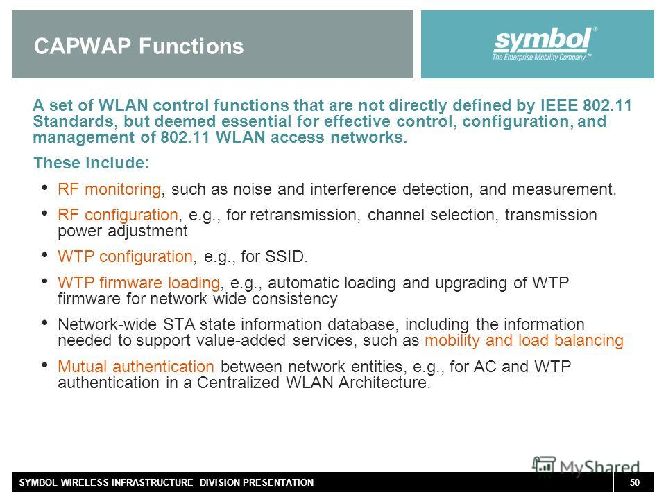 50SYMBOL WIRELESS INFRASTRUCTURE DIVISION PRESENTATION CAPWAP Functions A set of WLAN control functions that are not directly defined by IEEE 802.11 Standards, but deemed essential for effective control, configuration, and management of 802.11 WLAN a