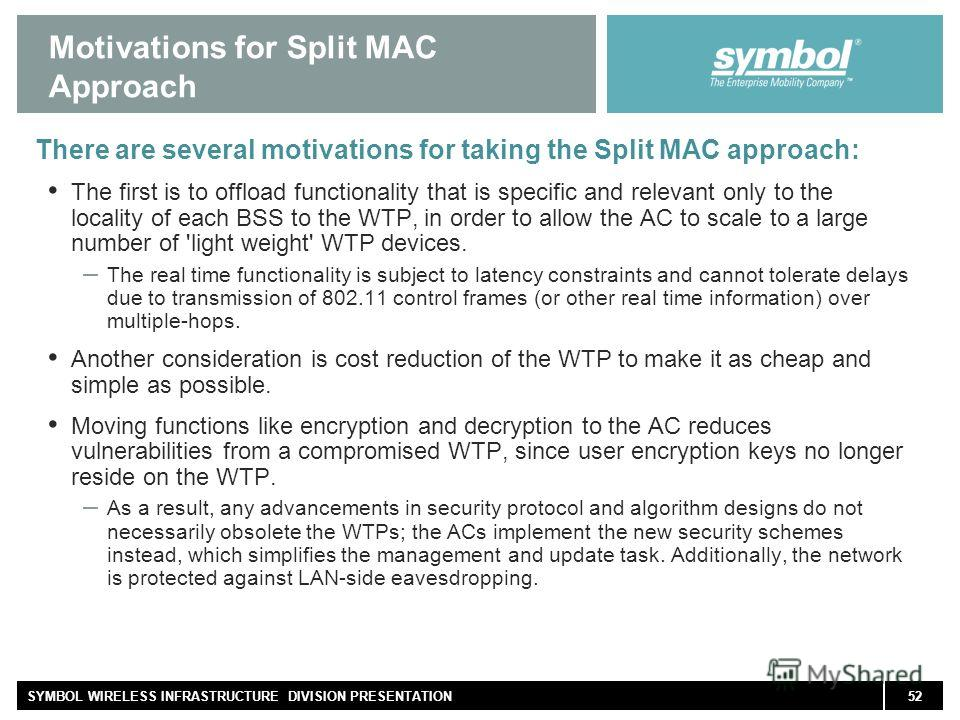 52SYMBOL WIRELESS INFRASTRUCTURE DIVISION PRESENTATION Motivations for Split MAC Approach There are several motivations for taking the Split MAC approach: The first is to offload functionality that is specific and relevant only to the locality of eac